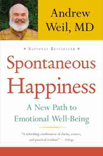 Spontaneous Happiness: A New Path To Emotional Well-being by Andrew Weil