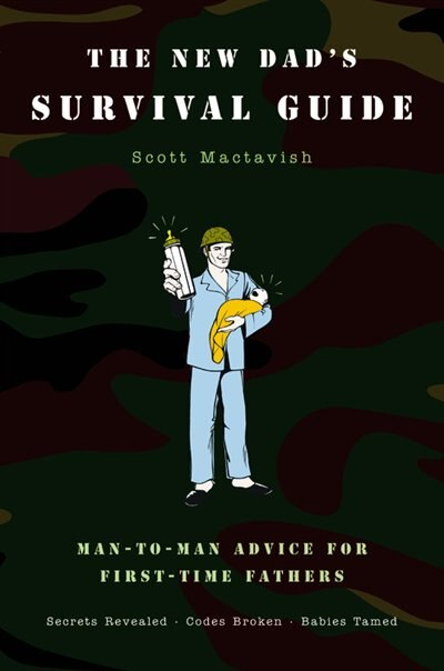 The New Dad's Survival Guide: Man-to-Man Advice for First-Time Fathers by Scott Mactavish