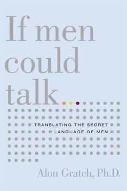 Book If Men Could Talk: Translating the Secret Language of Men by Alon Gratch