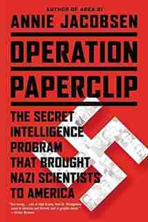 Operation Paperclip: The Secret Intelligence Program That Brought Nazi Scientists To America by Annie Jacobsen