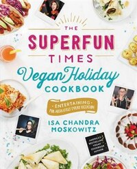 The Superfun Times Vegan Holiday Cookbook: Entertaining For Absolutely Every Occasion