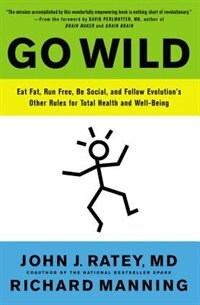 Go Wild: Eat Fat, Run Free, Be Social, And Follow Evolution's Other Rules For Total Health And Well-being de John J. Ratey