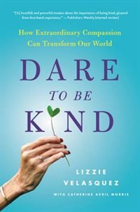 Book Dare To Be Kind: How Extraordinary Compassion Can Transform Our World by Lizzie Velasquez
