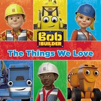 Bob The Builder: The Things We Love!