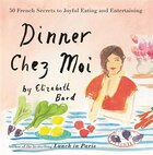 Dinner Chez Moi: 50 French Secrets To Joyful Eating And Entertaining
