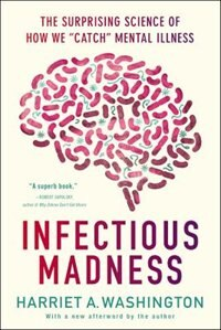 Book Infectious Madness: The Surprising Science Of How We Catch Mental Illness by Harriet A. Washington