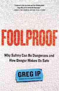 Foolproof: Why Safety Can Be Dangerous And How Danger Makes Us Safe by Greg Ip