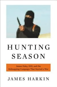 Book Hunting Season: James Foley, Isis, And The Kidnapping Campaign That Started A War by James Harkin