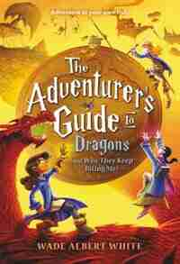 The Adventurer's Guide To Dragons (and Why They Keep Biting Me) by Wade Albert White
