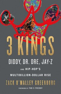 Three Kings: Diddy, Dr. Dre, Jay-z, And Hip-hop's Multibillion-dollar Rise