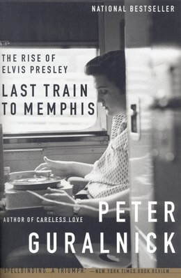 Book Last Train To Memphis: The Rise Of Elvis Presley by Peter Guralnick