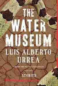 The Water Museum: Stories by Luis Alberto Urrea
