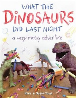Book What The Dinosaurs Did Last Night: A Very Messy Adventure by Refe Tuma