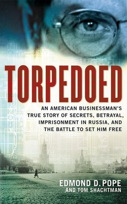 Book torpedoed: An American Businessman's True Story Of Secrets, Betrayal, Imprisonment In Russia, And… by Edmond D. Pope