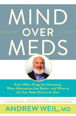 Book Mind Over Meds: Know When Drugs Are Necessary, When Alternatives Are Better ? And When To Let Your… by Andrew Weil, Md