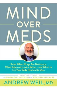 Mind Over Meds: Know When Drugs Are Necessary, When Alternatives Are Better ? And When To Let Your…