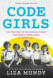 Code Girls: The True Story Of The American Women Who Secretly Broke Codes In World War Ii (young Readers Editio by Liza Mundy