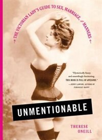 Book Unmentionable: The Victorian Lady's Guide To Sex, Marriage, And Manners by Therese Oneill