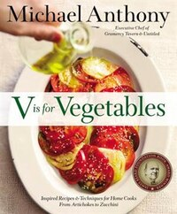 V Is For Vegetables: Inspired Recipes & Techniques For Home Cooks -- From Artichokes To Zucchini