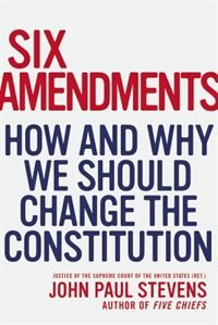 Book Six Amendments: How And Why We Should Change The Constitution by John Paul Stevens