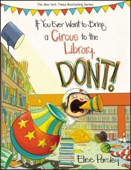 Book If You Ever Want To Bring A Circus To The Library, Don't! by Elise Parsley