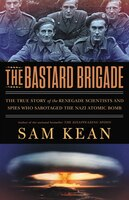 The Bastard Brigade: The True Story Of The Renegade Scientists And Spies Who Sabotaged The Nazi…