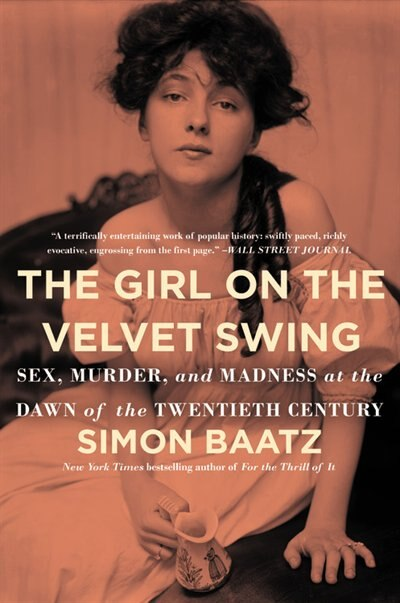 The Girl On The Velvet Swing: Sex, Murder, And Madness At The Dawn Of The Twentieth Century by Simon Baatz