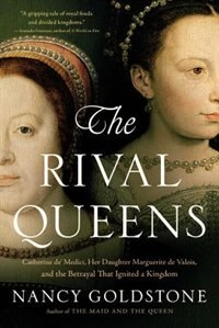 The Rival Queens: Catherine De' Medici, Her Daughter Marguerite De Valois, And The Betrayal That…