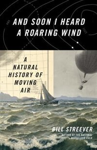 Book And Soon I Heard A Roaring Wind: A Natural History Of Moving Air by Bill Streever