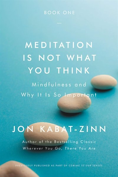 Meditation Is Not What You Think: Mindfulness And Why It Is So Important by Jon Kabat-zinn