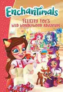 Enchantimals: Felicity Fox's Wild Wonderwood Adventure by Ellie O'ryan
