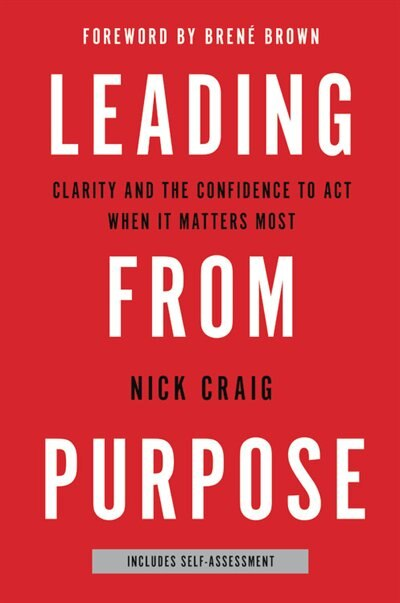 Leading From Purpose: Clarity And The Confidence To Act When It Matters Most by Nick Craig
