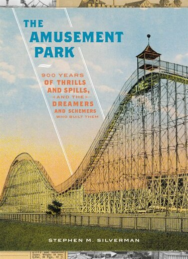 The Amusement Park: 900 Years of Thrills and Spills, and the Dreamers and Schemers Who Built Them by Stephen M. Silverman
