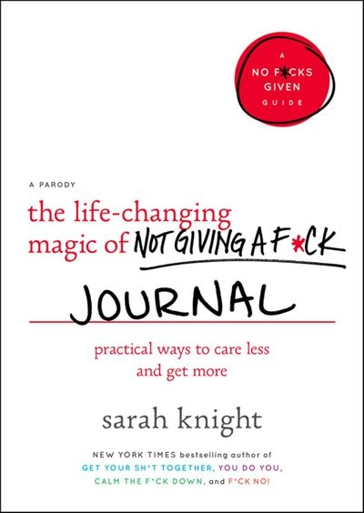 The Life-changing Magic Of Not Giving A F*ck Journal: Practical Ways To Care Less And Get More by Sarah Knight