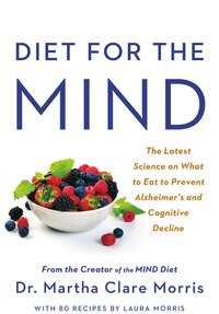 Diet For The Mind: The Latest Science On What To Eat To Prevent Alzheimer's And Cognitive Decline…