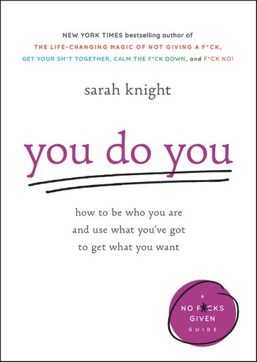 You Do You: How To Be Who You Are And Use What You've Got To Get What You Want by Sarah Knight