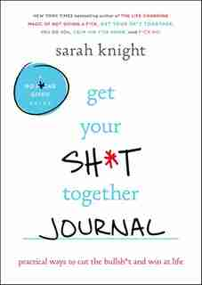 Get Your Sh*t Together Journal: Practical Ways To Cut The Bullsh*t And Win At Life by Sarah Knight