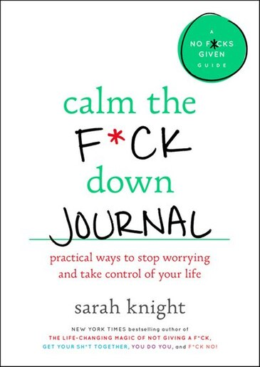 Calm The F*ck Down Journal: Practical Ways To Stop Worrying And Take Control Of Your Life by Sarah Knight
