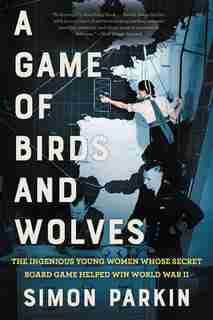 A Game Of Birds And Wolves: The Ingenious Young Women Whose Secret Board Game Helped Win World War Ii by Simon Parkin