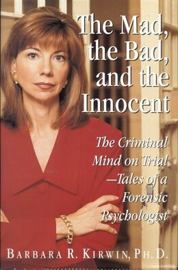 Book The Mad, The Bad, And The Innocent: The Criminal Mind On Trial - Tales Of A Forensic Psychologist by Barbara R. Kirwin
