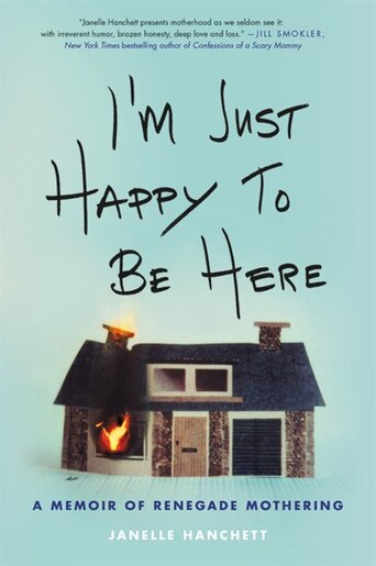 I'm Just Happy to Be Here: A Memoir Of Renegade Mothering de Janelle Hanchett