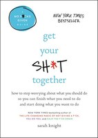 Get Your Sh*t Together: How To Stop Worrying About What You Should Do So You Can Finish What You…