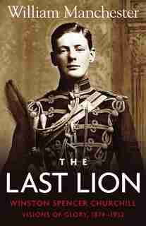 Last Lion, The: Volume 1: Winston Churchill Visions of Glory 1874 - 1932 by William Manchester