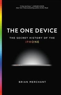 Book The One Device: The Secret History Of The Iphone by Brian Merchant