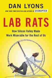 Lab Rats: How Silicon Valley Made Work Miserable For The Rest Of Us by Dan Lyons