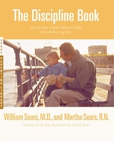 The Discipline Book: Everything You Need to Know to Have a Better-Behaved Child From Birth to Age…