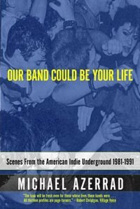 Book Our Band Could Be Your Life: Scenes from the American Indie Underground, 1981-1991 by Michael Azerrad