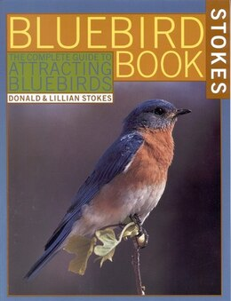 Book The Bluebird Book: The Complete Guide to Attracting Bluebirds by Donald Stokes