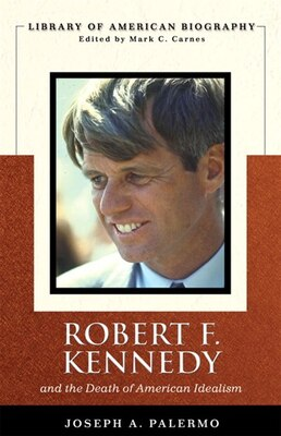 Book Robert F. Kennedy And the Death of American Idealism (Library of American Biography Series) by Joseph A. Palermo