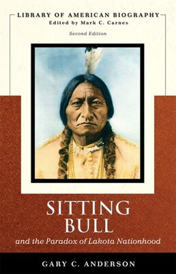 Book Sitting Bull And The Paradox Of Lakota Nationhood (library Of American Biography Series) by Gary C. Anderson